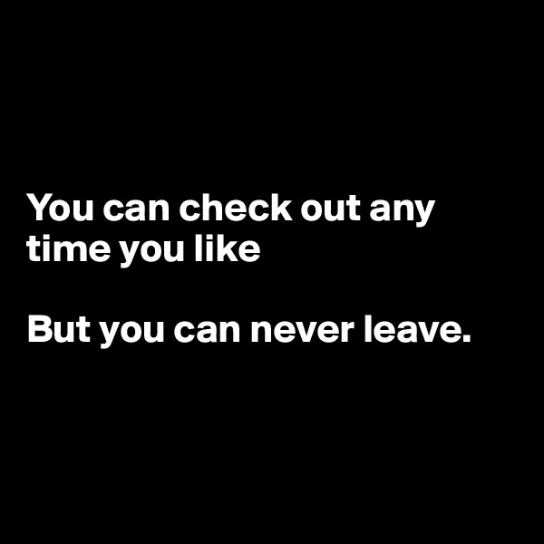 You can check out any time you like  But you can never leave.