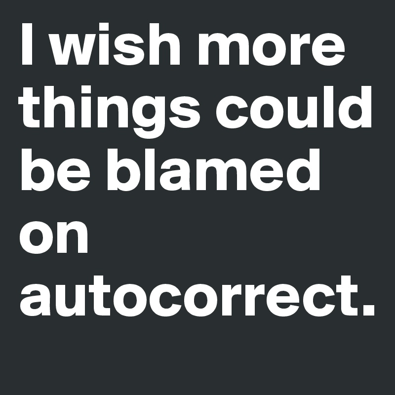 I wish more things could be blamed on autocorrect.