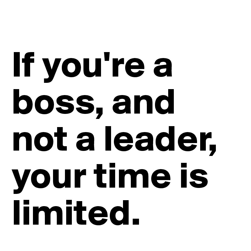If you're a boss, and not a leader, your time is limited.