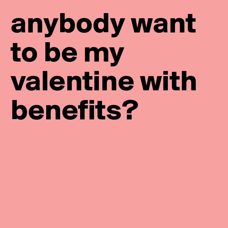 Anybody Want To Be My Valentine With Benefits?