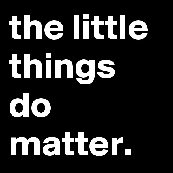 the little things do matter.
