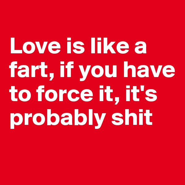 Love is like a fart, if you have to force it, it's probably shit