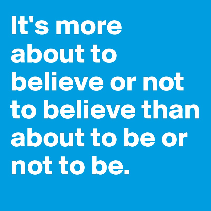 It's more about to believe or not to believe than about to be or not to be.