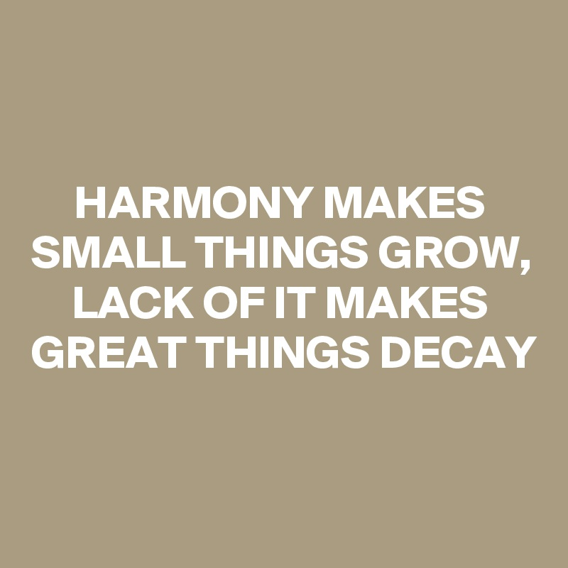 HARMONY MAKES SMALL THINGS GROW, LACK OF IT MAKES GREAT THINGS DECAY