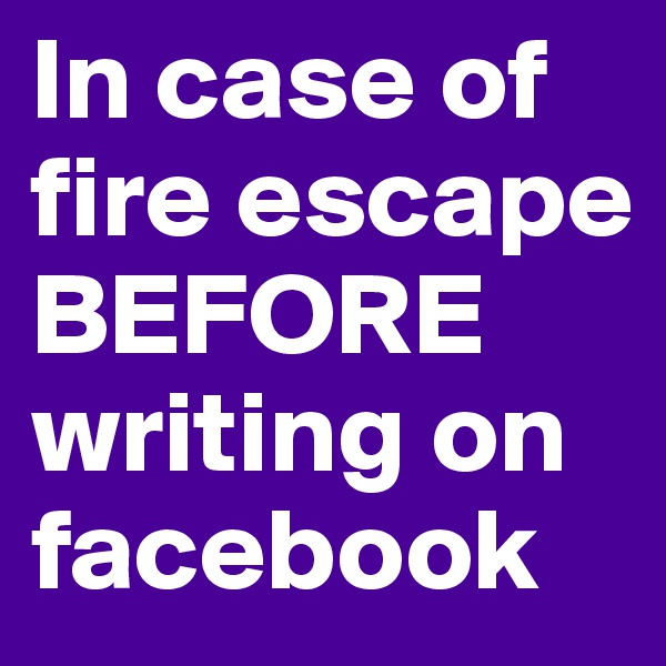 In case of fire escape BEFORE writing on facebook