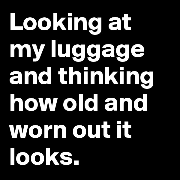 Looking at my luggage and thinking how old and worn out it looks.