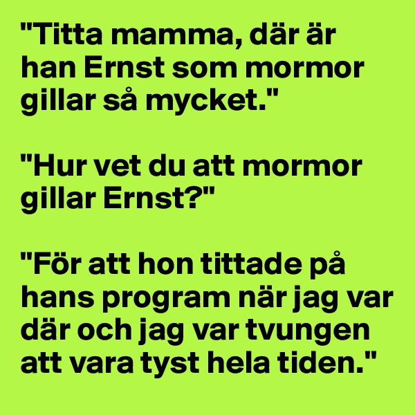 """""""Titta mamma, där är han Ernst som mormor gillar så mycket.""""  """"Hur vet du att mormor gillar Ernst?""""  """"För att hon tittade på hans program när jag var där och jag var tvungen att vara tyst hela tiden."""""""