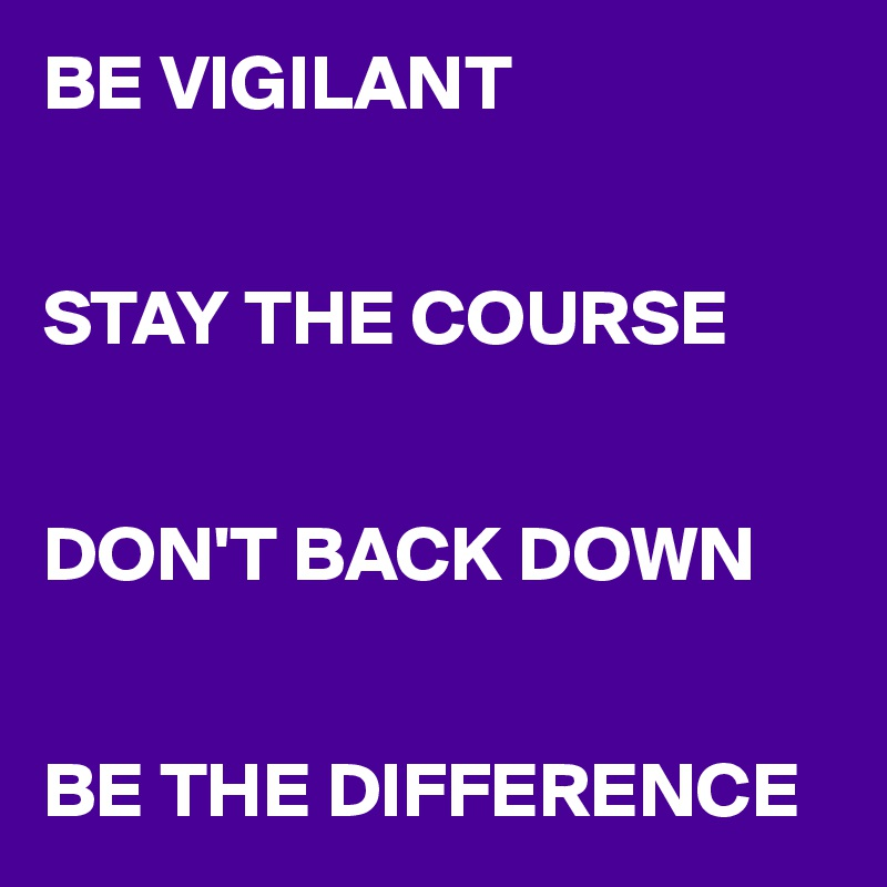 BE VIGILANT   STAY THE COURSE   DON'T BACK DOWN   BE THE DIFFERENCE