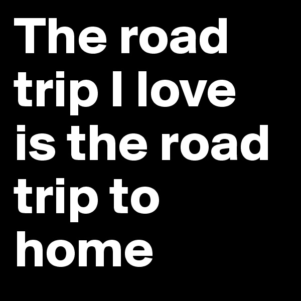 The road trip I love is the road trip to home