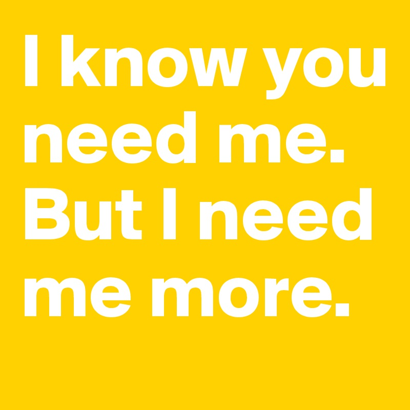 I know you need me. But I need me more.