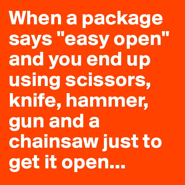 """When a package says """"easy open"""" and you end up using scissors, knife, hammer, gun and a chainsaw just to get it open..."""