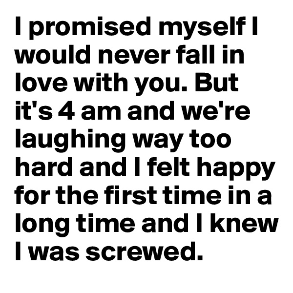 I promised myself I would never fall in love with you. But it's 4 am and we're laughing way too hard and I felt happy for the first time in a long time and I knew I was screwed.