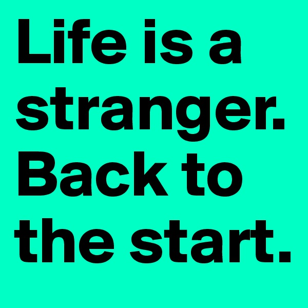 Life is a stranger. Back to the start.