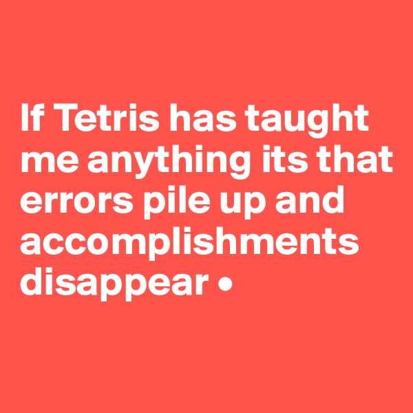 If Tetris has taught me anything its that errors pile up and accomplishments disappear •
