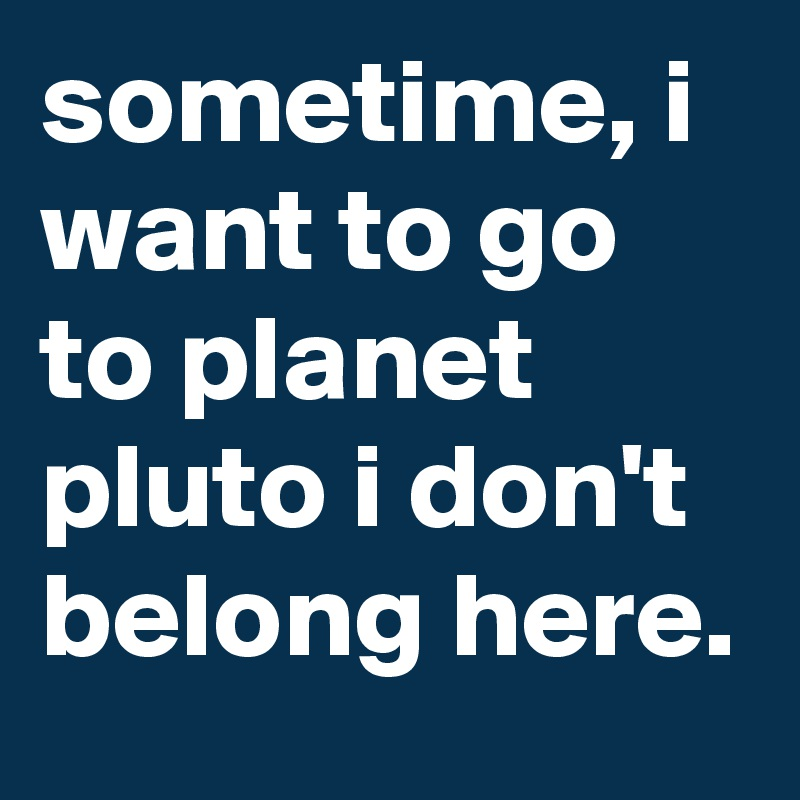 sometime, i want to go to planet pluto i don't belong here.