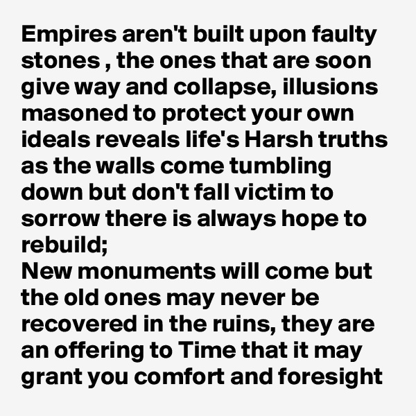 Empires aren't built upon faulty stones , the ones that are soon give way and collapse, illusions masoned to protect your own ideals reveals life's Harsh truths as the walls come tumbling down but don't fall victim to sorrow there is always hope to rebuild; New monuments will come but the old ones may never be recovered in the ruins, they are an offering to Time that it may grant you comfort and foresight