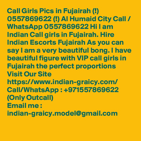 Call Girls Pics in Fujairah (!) 0557869622 (!) Al Humaid City Call / WhatsApp 0557869622 Hi I am Indian Call girls in Fujairah. Hire Indian Escorts Fujairah As you can say I am a very beautiful bong. I have beautiful figure with VIP call girls in Fujairah the perfect proportions Visit Our Site https://www.indian-graicy.com/ Call/WhatsApp : +971557869622 (Only Outcall) Email me : indian-graicy.model@gmail.com