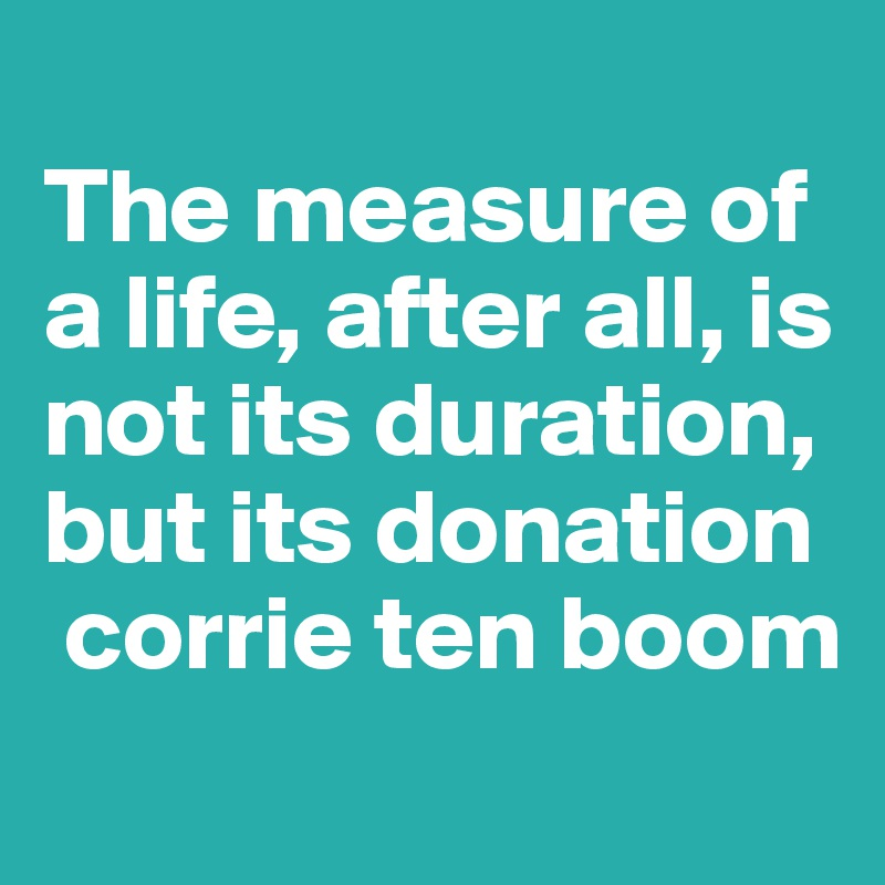 The measure of a life, after all, is not its duration, but its donation  corrie ten boom