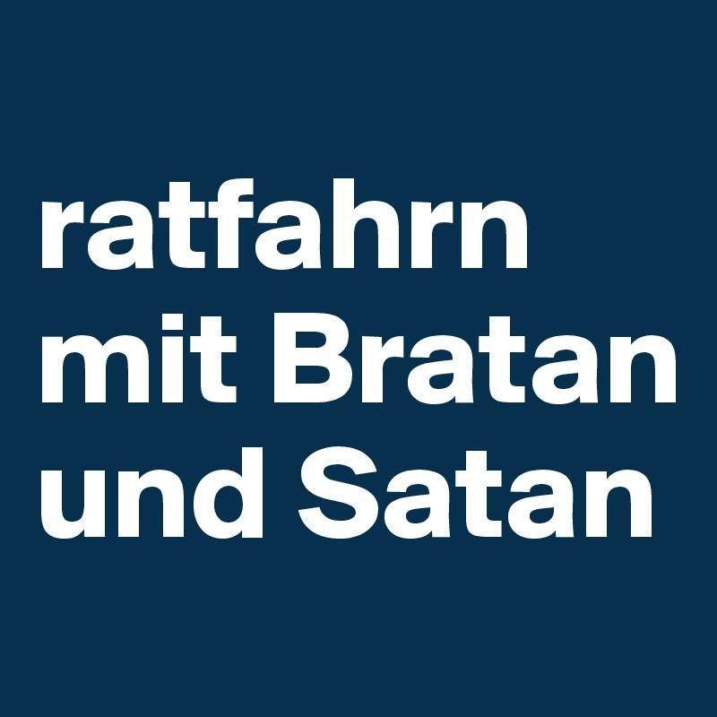 ratfahrn mit Bratan und Satan