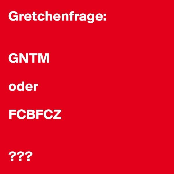 Gretchenfrage:   GNTM  oder  FCBFCZ   ???
