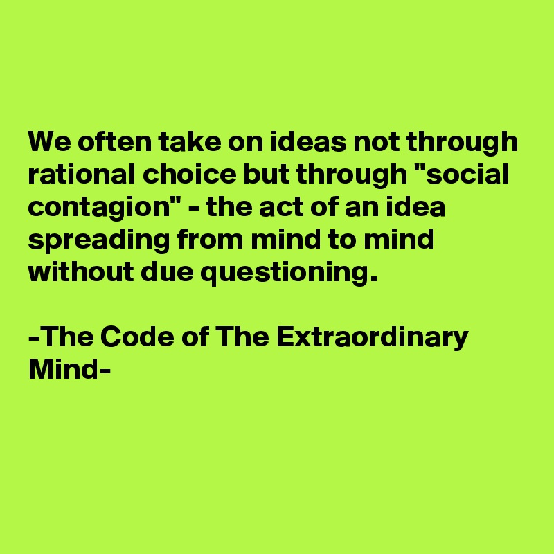 """We often take on ideas not through rational choice but through """"social contagion"""" - the act of an idea spreading from mind to mind without due questioning.  -The Code of The Extraordinary Mind-"""