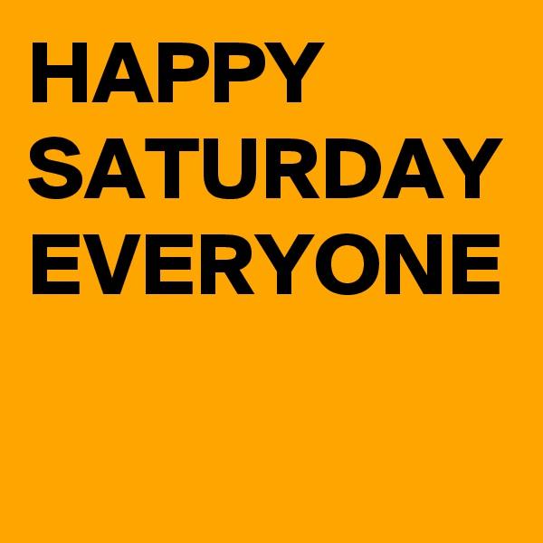 HAPPY SATURDAY EVERYONE