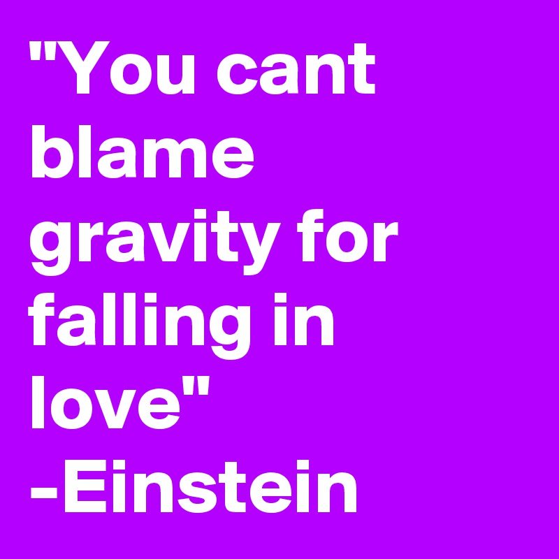 """""""You cant blame gravity for falling in love"""" -Einstein"""