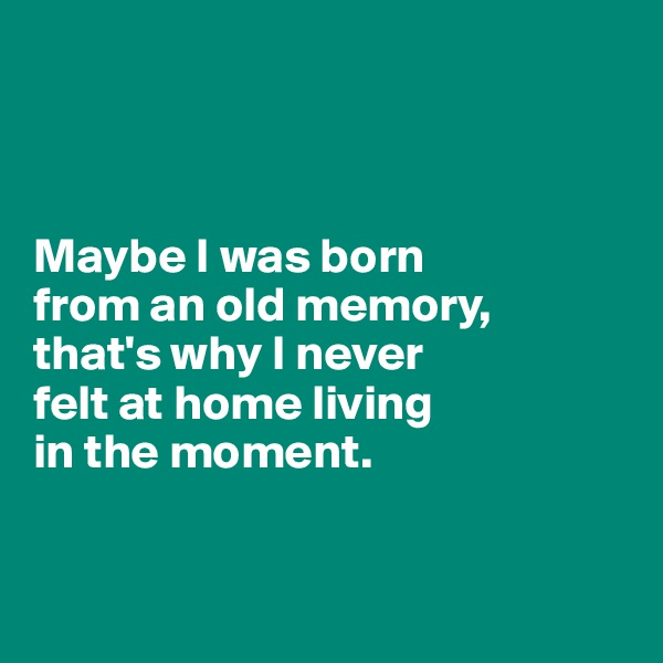 Maybe I was born  from an old memory, that's why I never  felt at home living  in the moment.