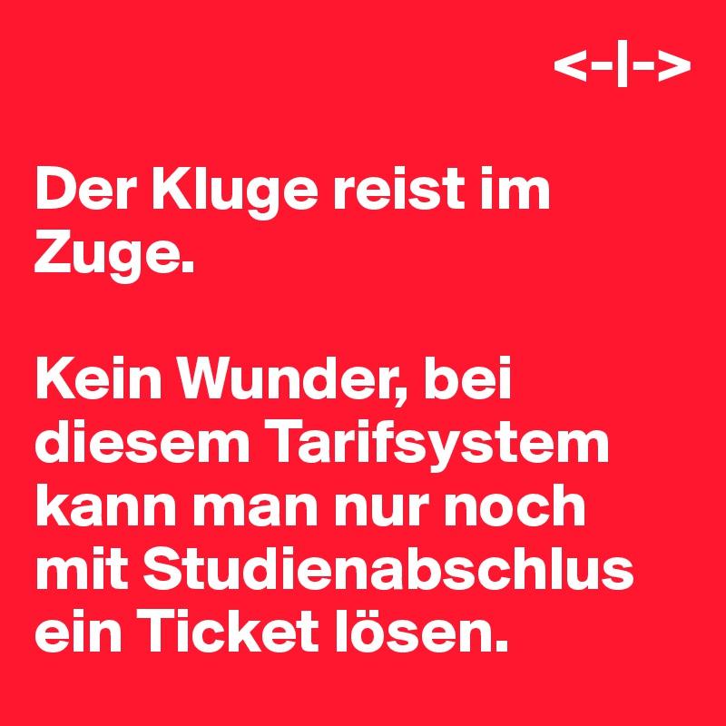 <-|->  Der Kluge reist im Zuge.  Kein Wunder, bei diesem Tarifsystem kann man nur noch mit Studienabschlus ein Ticket lösen.