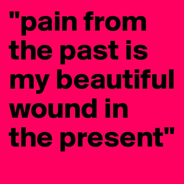 """""""pain from the past is my beautiful wound in the present"""""""
