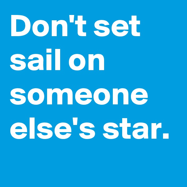 Don't set sail on someone else's star.