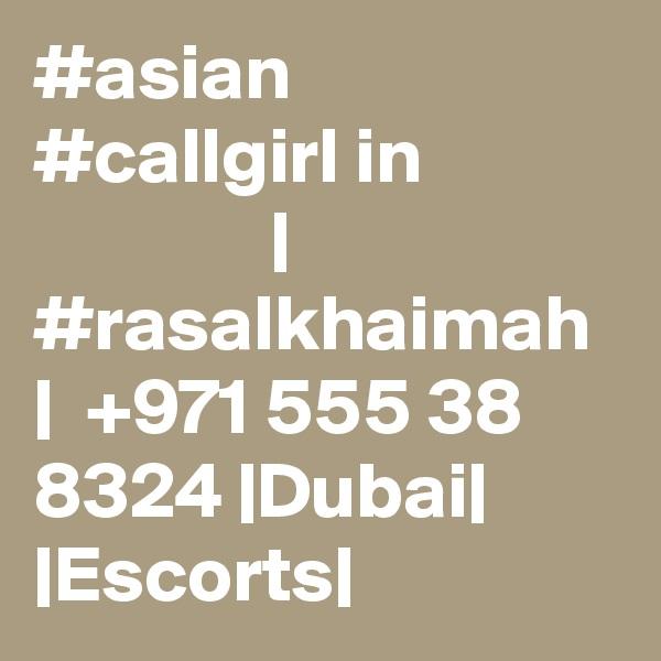 #asian #callgirl in                            | #rasalkhaimah |  +971 555 38 8324 |Dubai| |Escorts|
