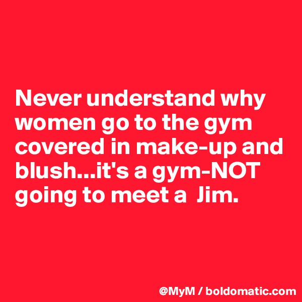 Never understand why women go to the gym covered in make-up and blush...it's a gym-NOT going to meet a  Jim.