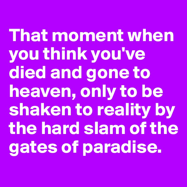 That moment when you think you've died and gone to heaven, only to be shaken to reality by the hard slam of the gates of paradise.