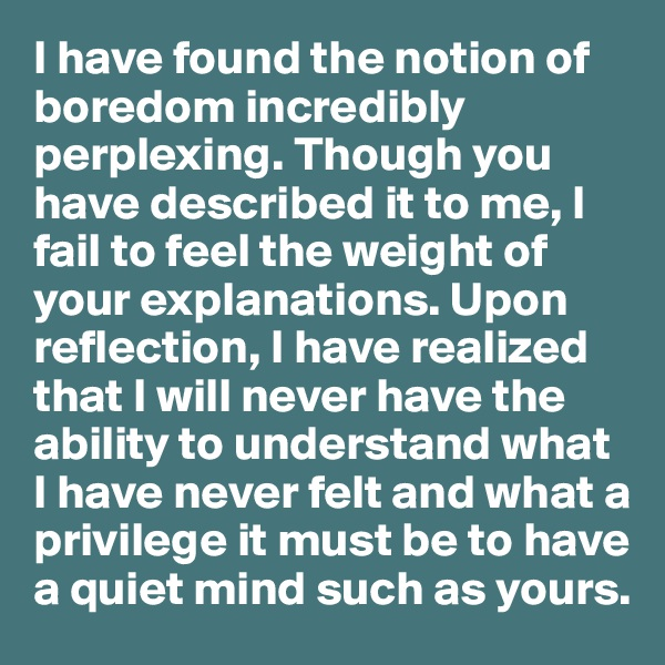 I have found the notion of boredom incredibly perplexing. Though you have described it to me, I fail to feel the weight of your explanations. Upon reflection, I have realized that I will never have the ability to understand what I have never felt and what a privilege it must be to have a quiet mind such as yours.