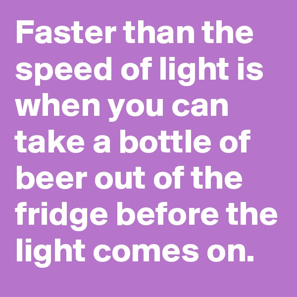 Faster than the speed of light is when you can take a bottle of beer out of the fridge before the light comes on.