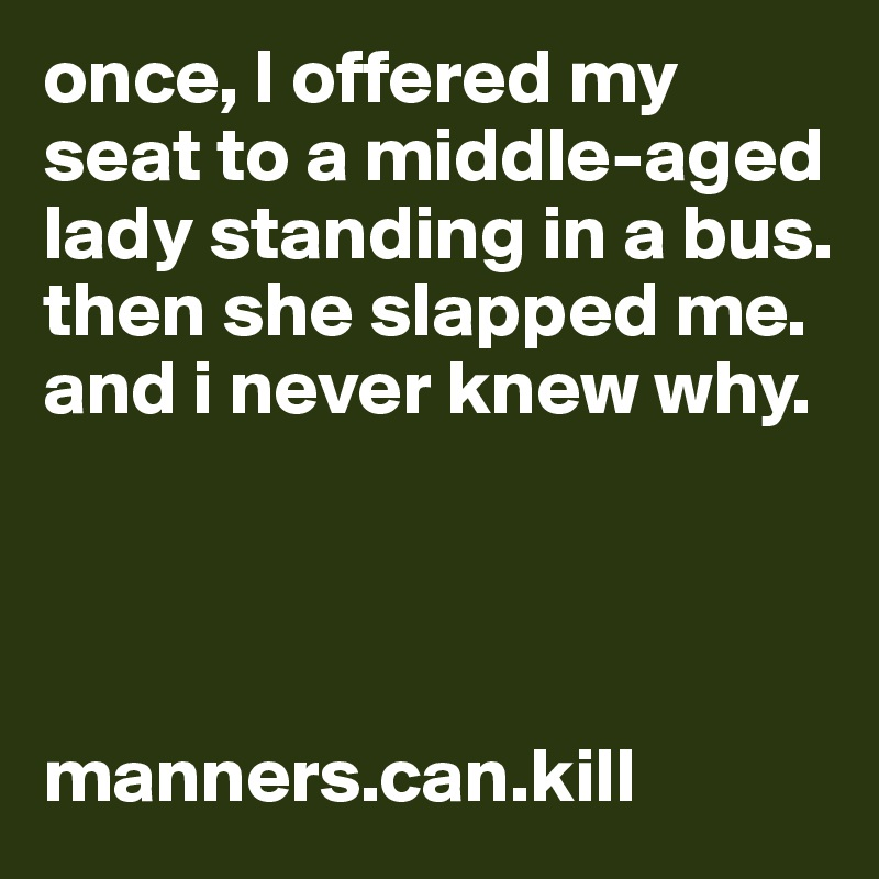 once, I offered my seat to a middle-aged lady standing in a bus. then she slapped me. and i never knew why.     manners.can.kill