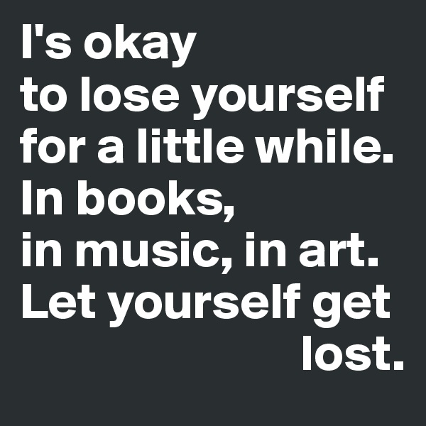 I's okay  to lose yourself for a little while.  In books,  in music, in art.  Let yourself get                               lost.