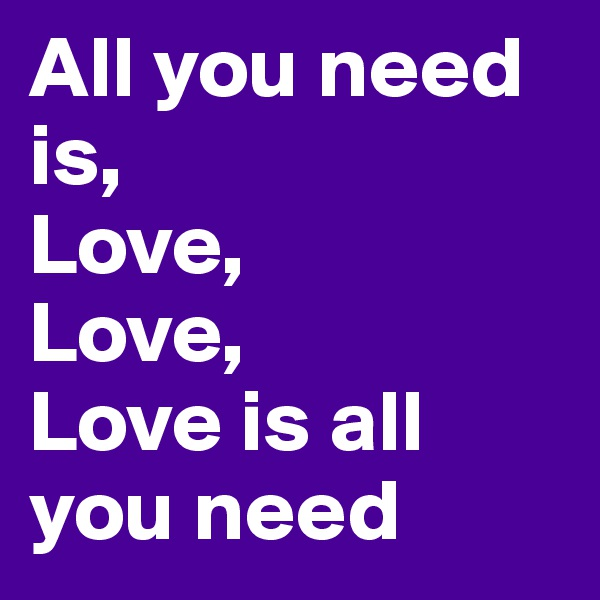All you need is, Love, Love, Love is all you need