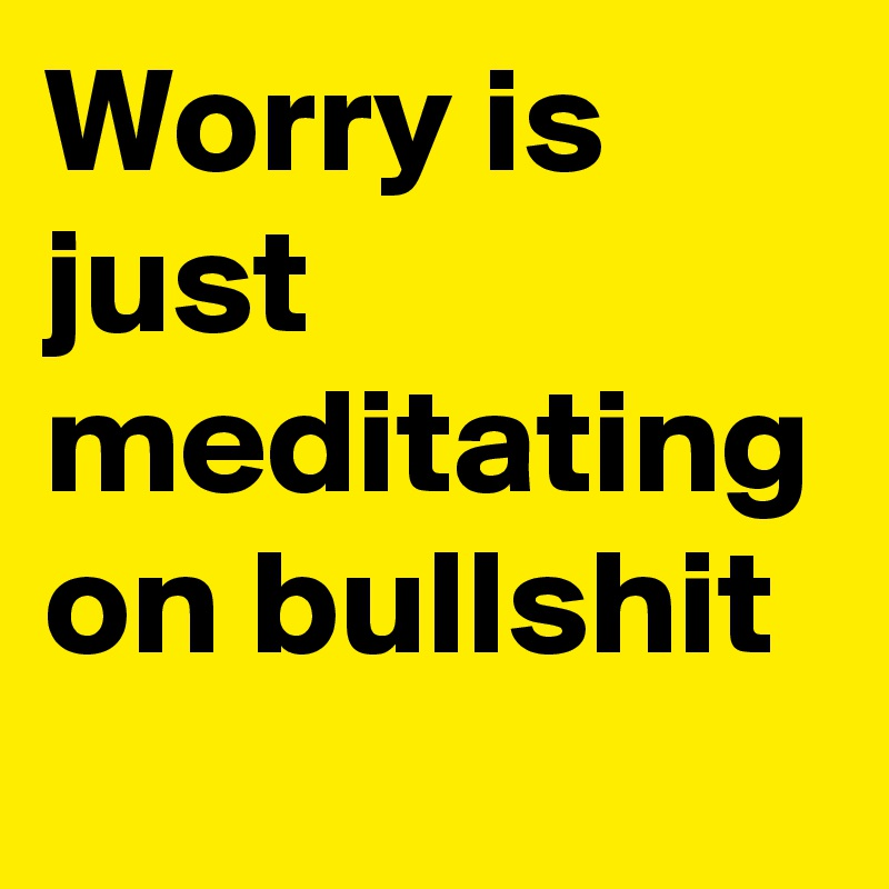 Worry is just meditating on bullshit