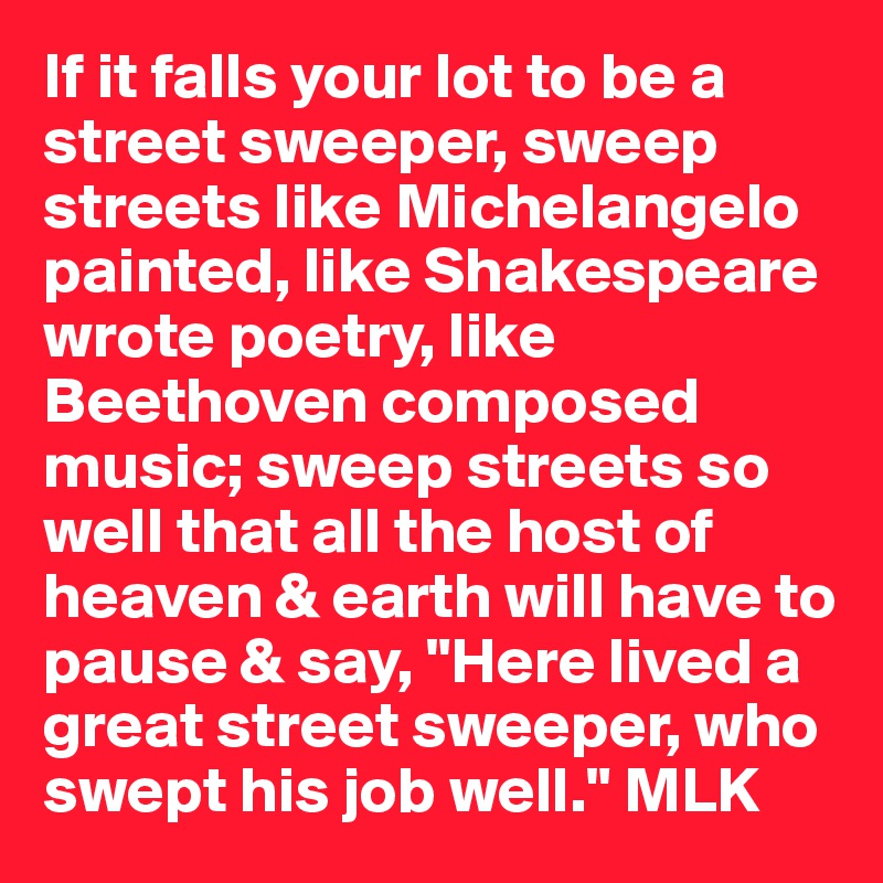 "If it falls your lot to be a street sweeper, sweep streets like Michelangelo painted, like Shakespeare wrote poetry, like Beethoven composed music; sweep streets so well that all the host of heaven & earth will have to pause & say, ""Here lived a great street sweeper, who swept his job well."" MLK"