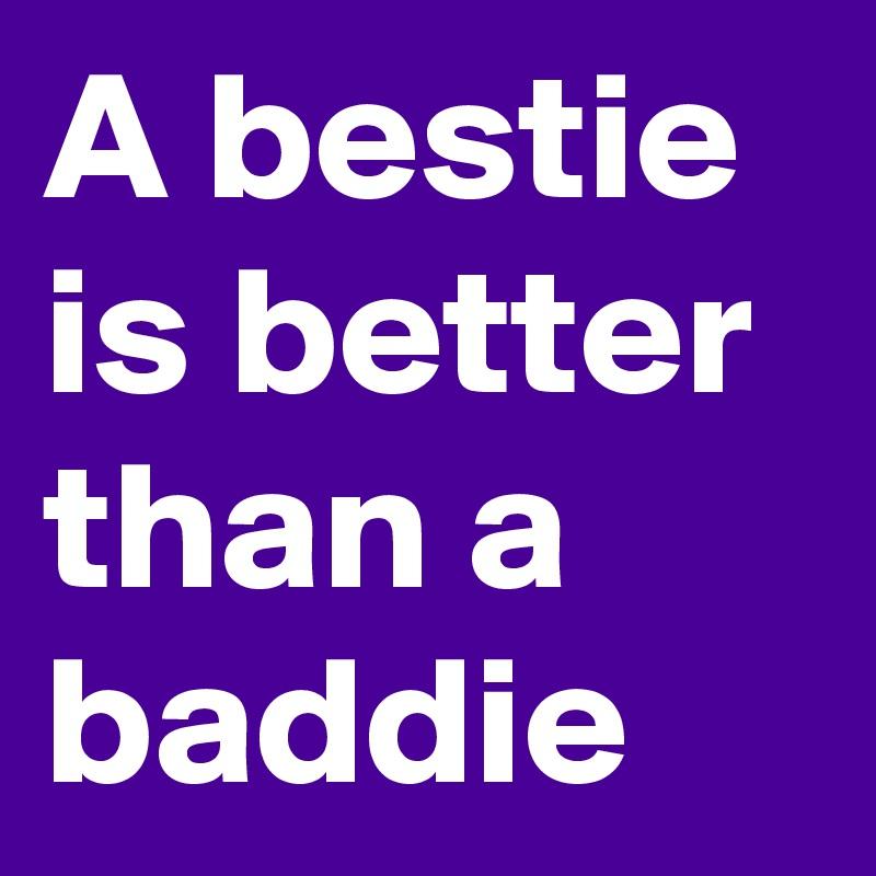 A bestie is better than a baddie