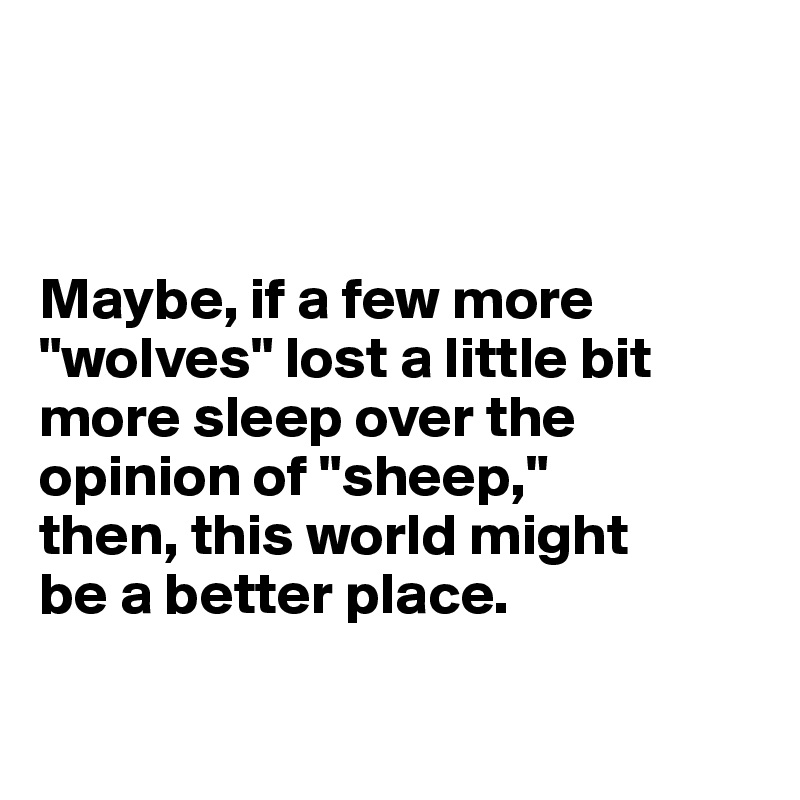 "Maybe, if a few more ""wolves"" lost a little bit more sleep over the opinion of ""sheep,"" then, this world might  be a better place."