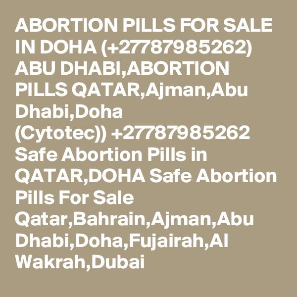 ABORTION PILLS FOR SALE IN DOHA (+27787985262) ABU DHABI,ABORTION PILLS QATAR,Ajman,Abu Dhabi,Doha (Cytotec)) +27787985262 Safe Abortion Pills in QATAR,DOHA Safe Abortion Pills For Sale Qatar,Bahrain,Ajman,Abu Dhabi,Doha,Fujairah,Al Wakrah,Dubai