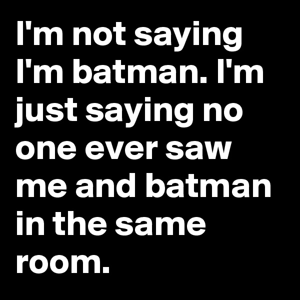 I'm not saying I'm batman. I'm just saying no one ever saw me and batman in the same room.