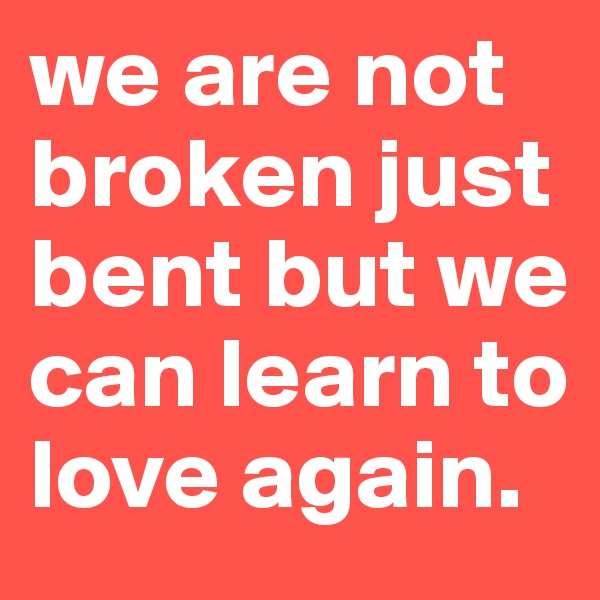 we are not broken just bent but we can learn to love again.