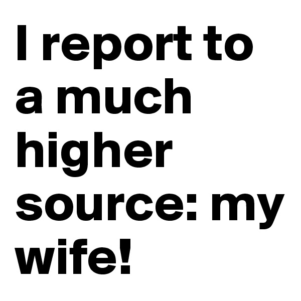 I report to a much higher source: my wife!