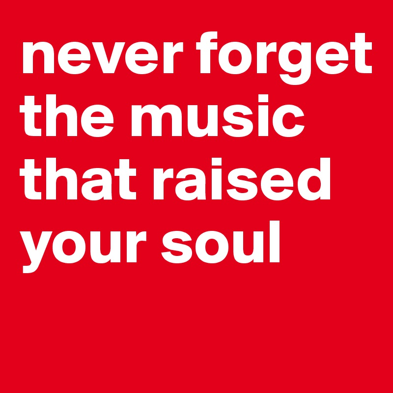 never forget the music that raised your soul