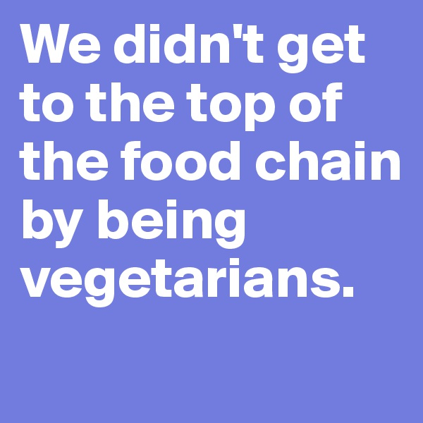 We didn't get to the top of the food chain by being vegetarians.