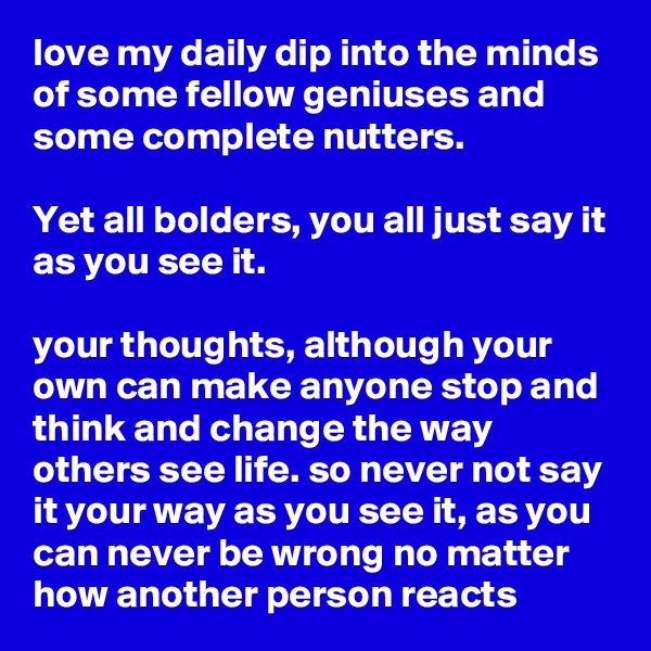love my daily dip into the minds of some fellow geniuses and some complete nutters.  Yet all bolders, you all just say it as you see it.  your thoughts, although your own can make anyone stop and think and change the way others see life. so never not say it your way as you see it, as you can never be wrong no matter how another person reacts